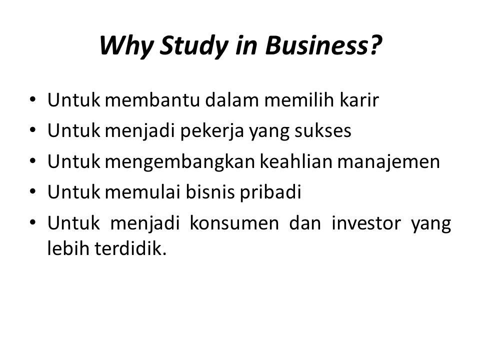 Why Study in Business? • Untuk membantu dalam memilih karir • Untuk menjadi pekerja yang sukses • Untuk mengembangkan keahlian manajemen • Untuk memul