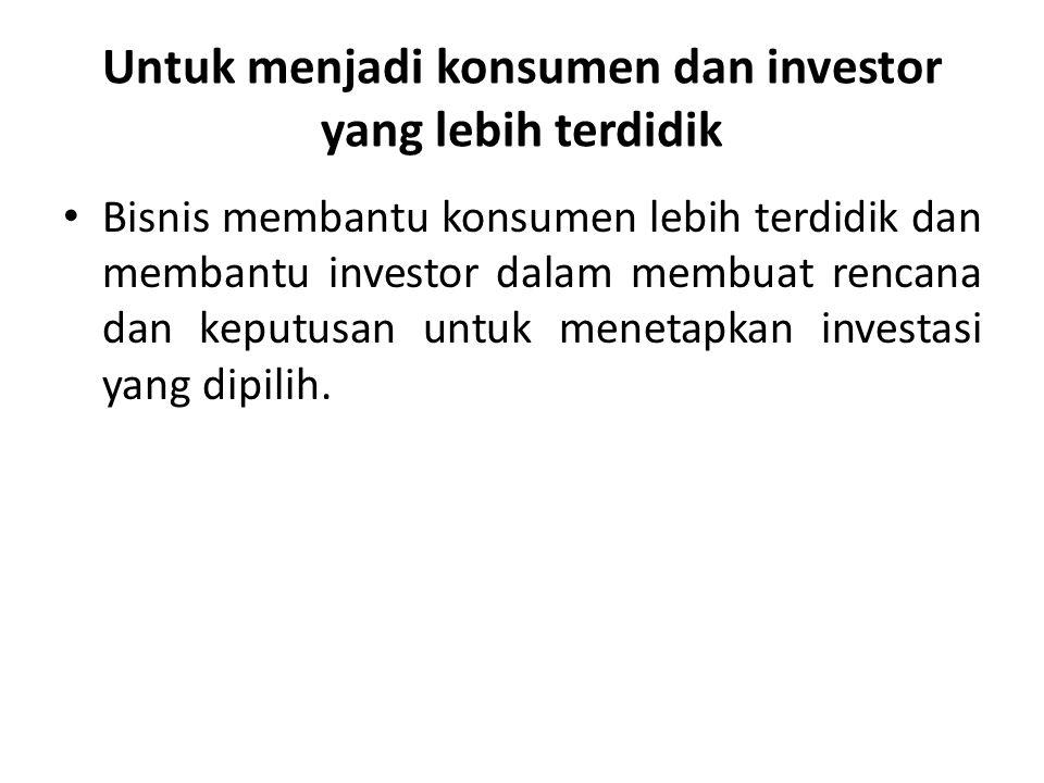 Untuk menjadi konsumen dan investor yang lebih terdidik • Bisnis membantu konsumen lebih terdidik dan membantu investor dalam membuat rencana dan kepu