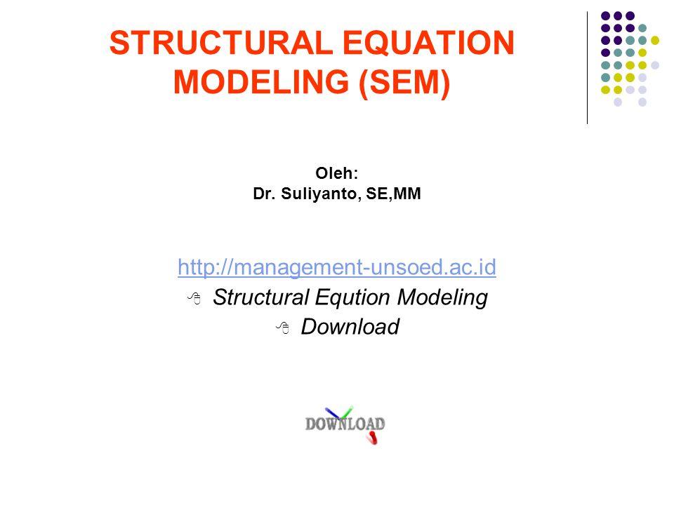 STRUCTURAL EQUATION MODELING (SEM) Oleh: Dr. Suliyanto, SE,MM http://management-unsoed.ac.id  Structural Eqution Modeling  Download