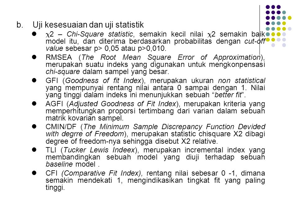 Goodness of Fit Index Cut off Value X2-Chi SquareDiharapkan Kecil Significance Probability≥ 0,05 RMSEA≤ 0,08 GFI≥ 0,90 AGFI≥ 0,90 CMIN/DF≤ 2,00 TLI≥ 0,95 CFI≥ 0,95