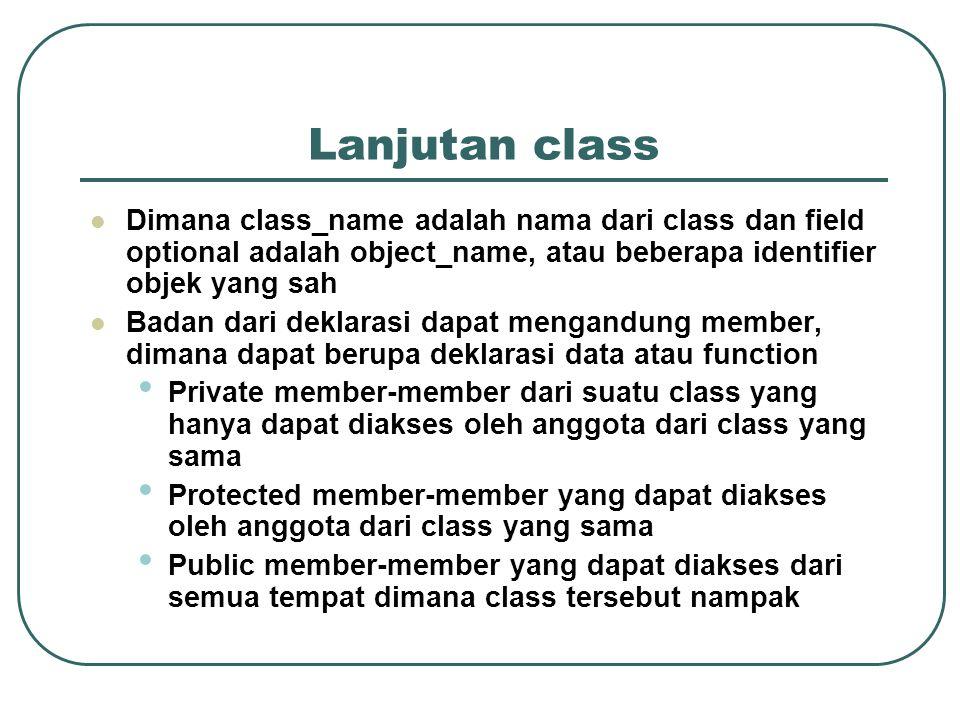 Lanjutan class  Dimana class_name adalah nama dari class dan field optional adalah object_name, atau beberapa identifier objek yang sah  Badan dari