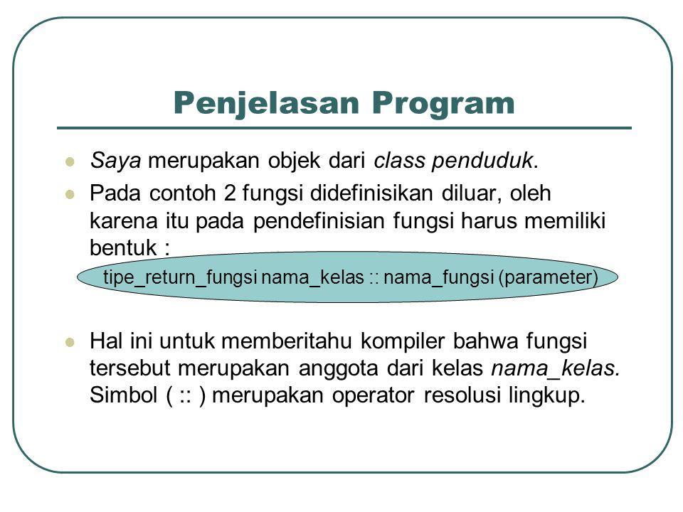 Penjelasan Program  Saya merupakan objek dari class penduduk.  Pada contoh 2 fungsi didefinisikan diluar, oleh karena itu pada pendefinisian fungsi