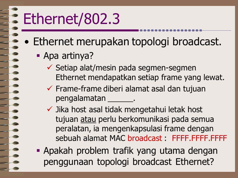 Ethernet/802.3 •Ethernet merupakan topologi broadcast.  Apa artinya?  Setiap alat/mesin pada segmen-segmen Ethernet mendapatkan setiap frame yang le