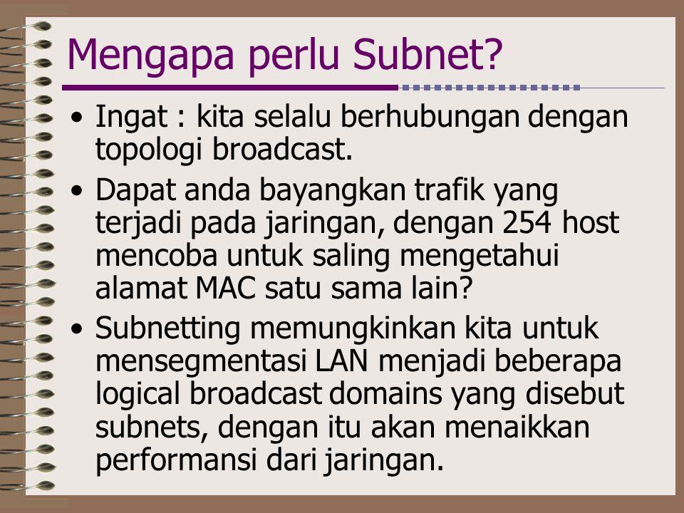 Mengapa perlu Subnet? •Ingat : kita selalu berhubungan dengan topologi broadcast. •Dapat anda bayangkan trafik yang terjadi pada jaringan, dengan 254