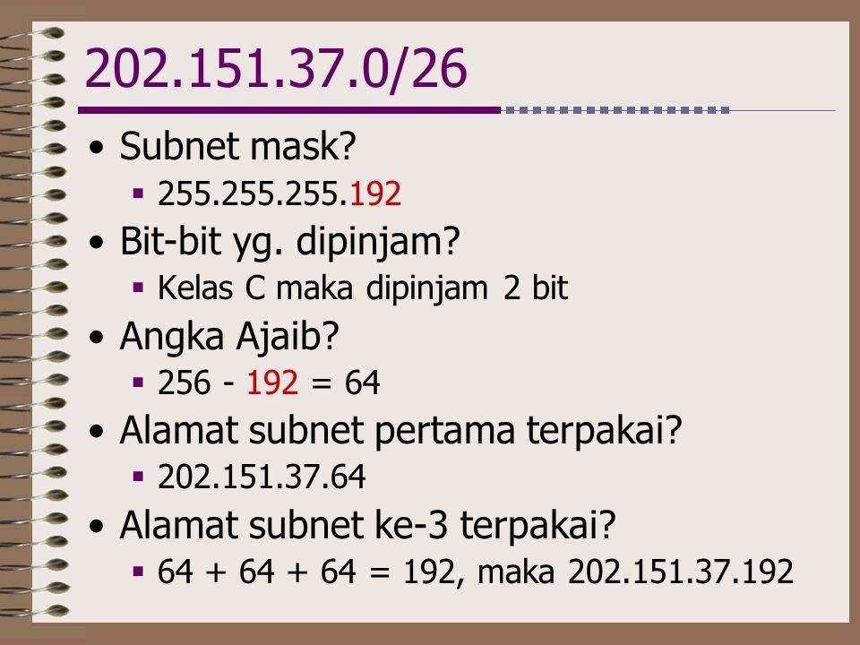 202.151.37.0/26 •Subnet mask?  255.255.255.192 •Bit-bit yg. dipinjam?  Kelas C maka dipinjam 2 bit •Angka Ajaib?  256 - 192 = 64 •Alamat subnet per