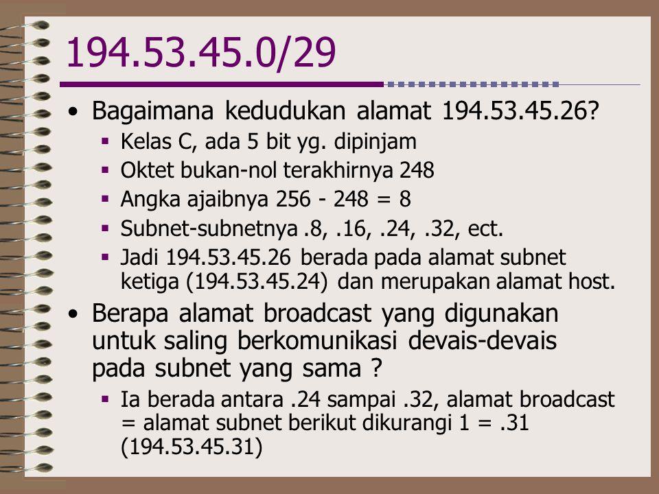 194.53.45.0/29 •Bagaimana kedudukan alamat 194.53.45.26?  Kelas C, ada 5 bit yg. dipinjam  Oktet bukan-nol terakhirnya 248  Angka ajaibnya 256 - 24