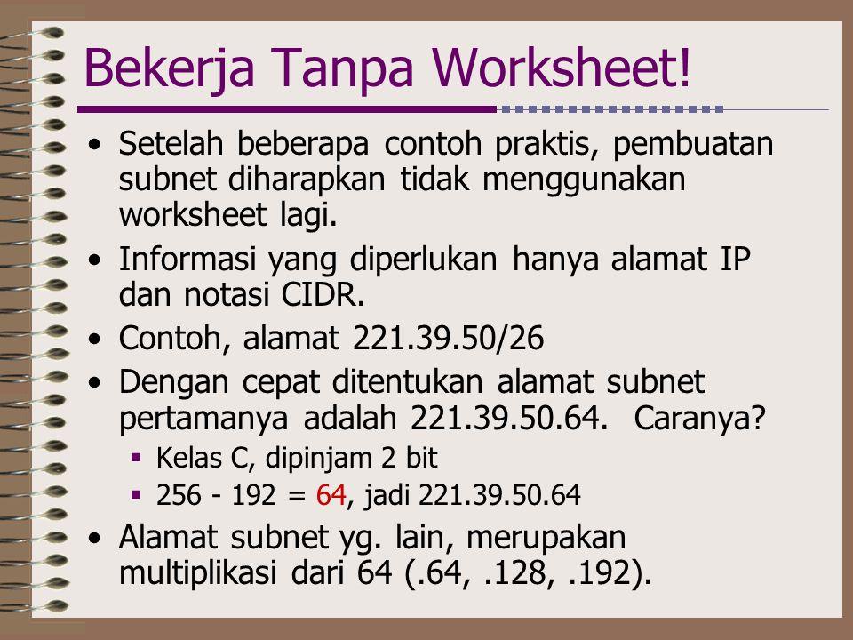 Bekerja Tanpa Worksheet! •Setelah beberapa contoh praktis, pembuatan subnet diharapkan tidak menggunakan worksheet lagi. •Informasi yang diperlukan ha