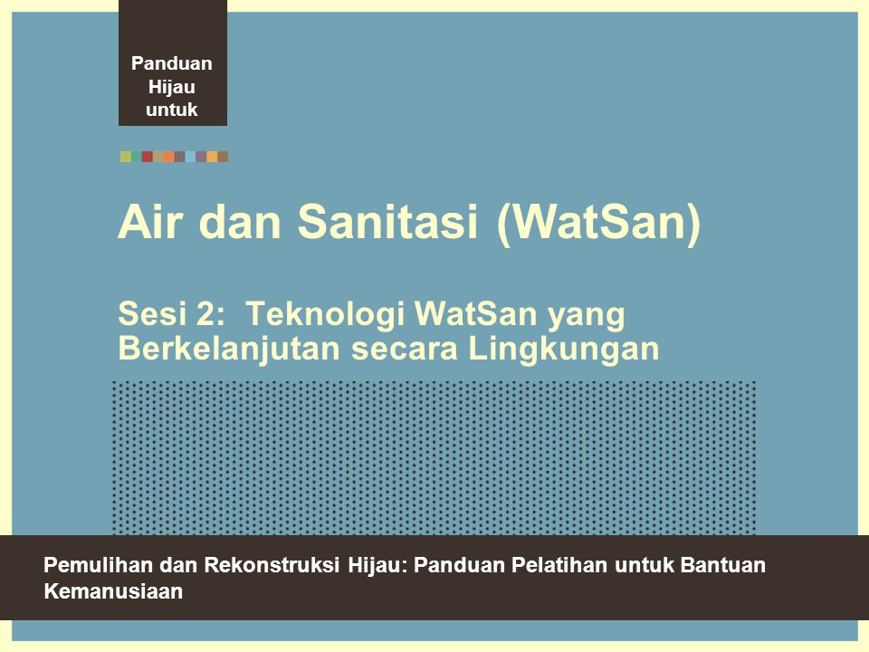 Green Recovery And Reconstruction: Training Toolkit For Humanitarian Aid Air dan Sanitasi (WatSan) Sesi 2: Teknologi WatSan yang Berkelanjutan secara Lingkungan Pemulihan dan Rekonstruksi Hijau: Panduan Pelatihan untuk Bantuan Kemanusiaan Panduan Hijau untuk