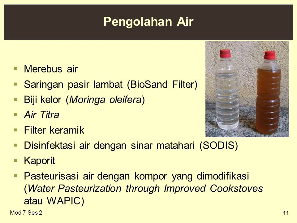11 Pengolahan Air  Merebus air  Saringan pasir lambat (BioSand Filter)  Biji kelor (Moringa oleifera)  Air Titra  Filter keramik  Disinfektasi air dengan sinar matahari (SODIS)  Kaporit  Pasteurisasi air dengan kompor yang dimodifikasi (Water Pasteurization through Improved Cookstoves atau WAPIC) Mod 7 Ses 2