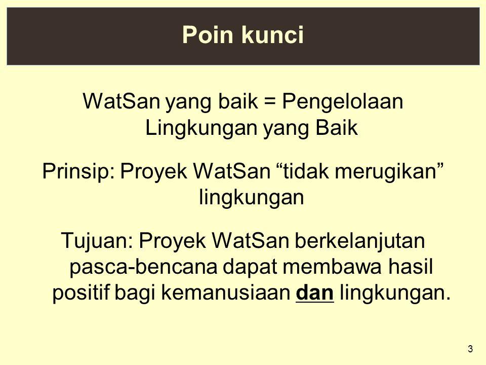 "3 Poin kunci WatSan yang baik = Pengelolaan Lingkungan yang Baik Prinsip: Proyek WatSan ""tidak merugikan"" lingkungan Tujuan: Proyek WatSan berkelanjut"