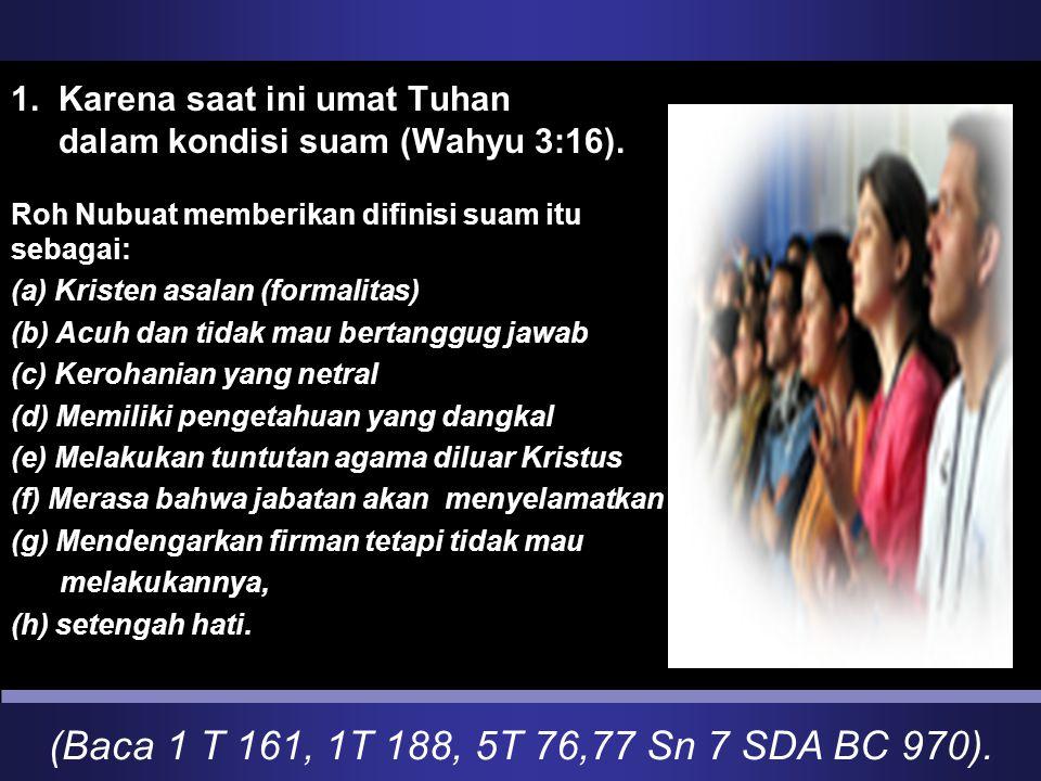 (Baca 1 T 161, 1T 188, 5T 76,77 Sn 7 SDA BC 970). 1. Karena saat ini umat Tuhan dalam kondisi suam (Wahyu 3:16). Roh Nubuat memberikan difinisi suam i
