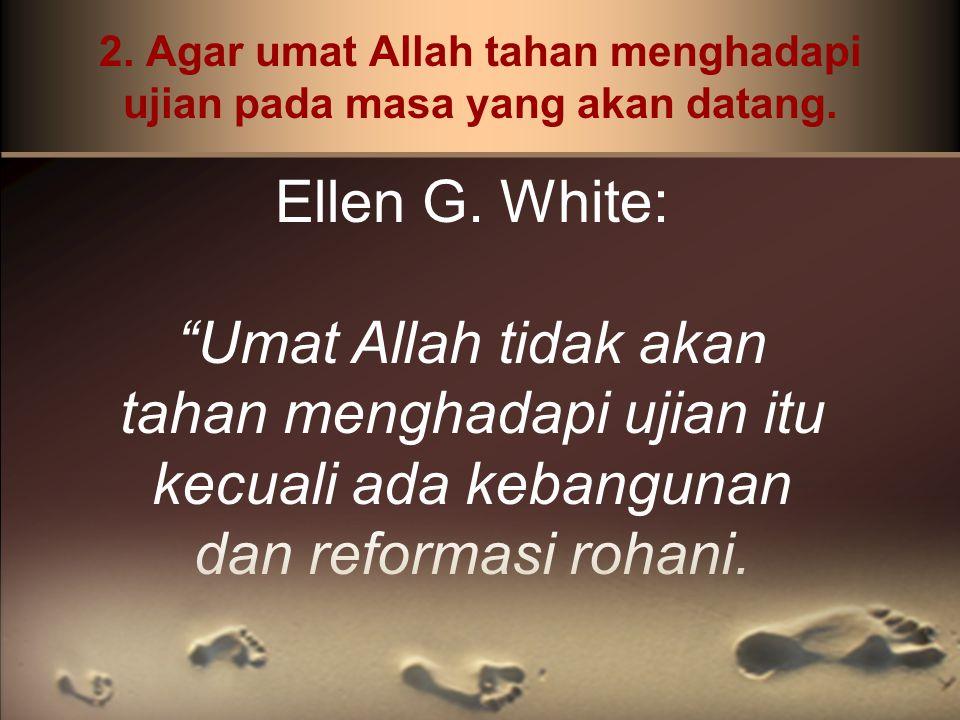 """2. Agar umat Allah tahan menghadapi ujian pada masa yang akan datang. Ellen G. White: """"Umat Allah tidak akan tahan menghadapi ujian itu kecuali ada ke"""