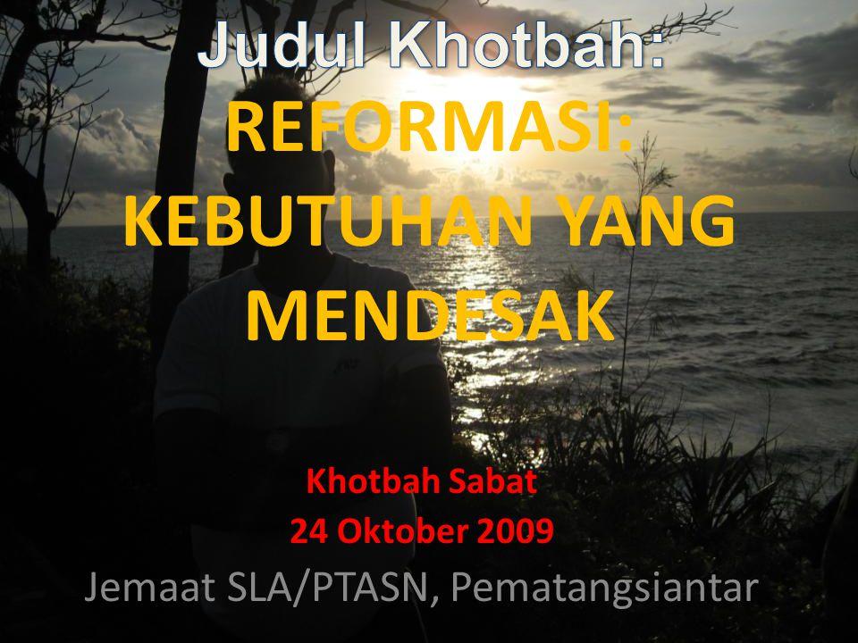 REFORMASI: KEBUTUHAN YANG MENDESAK Khotbah Sabat 24 Oktober 2009 Jemaat SLA/PTASN, Pematangsiantar
