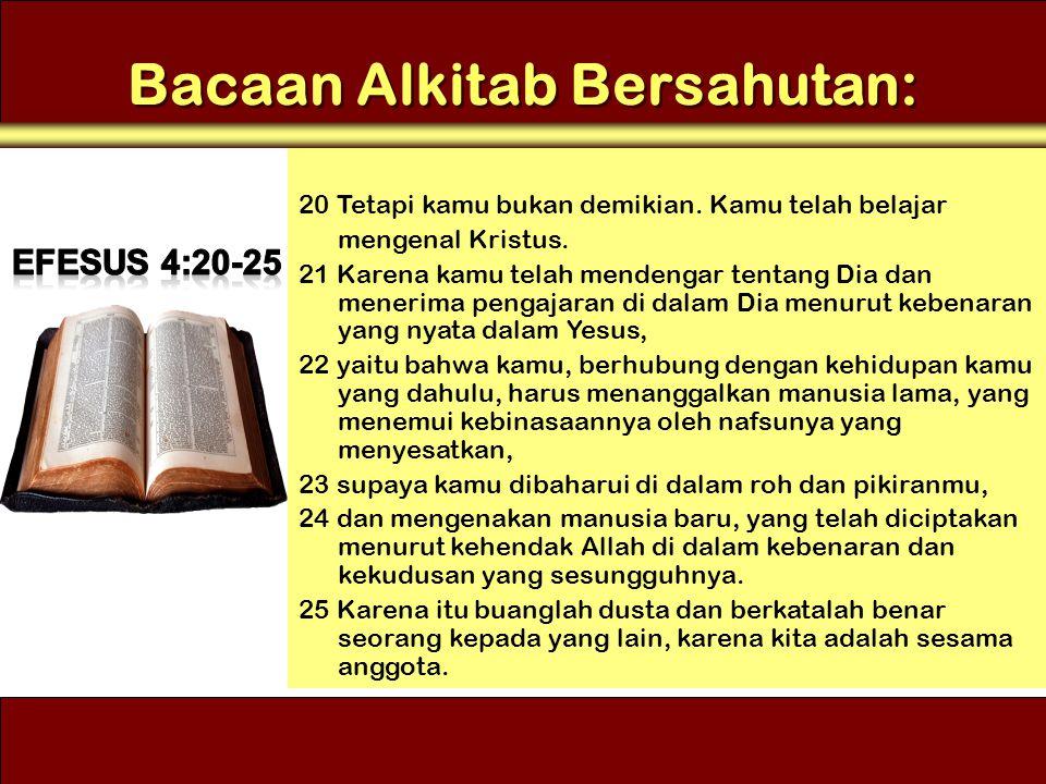 Bacaan Alkitab Bersahutan: 20 Tetapi kamu bukan demikian. Kamu telah belajar mengenal Kristus. 21 Karena kamu telah mendengar tentang Dia dan menerima