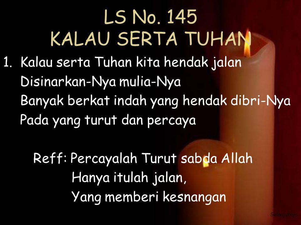 LS No. 145 KALAU SERTA TUHAN 1.Kalau serta Tuhan kita hendak jalan Disinarkan-Nya mulia-Nya Banyak berkat indah yang hendak dibri-Nya Pada yang turut