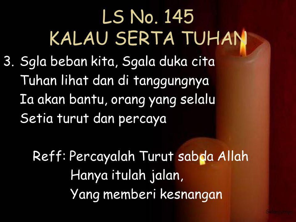 LS No. 145 KALAU SERTA TUHAN 3.Sgla beban kita, Sgala duka cita Tuhan lihat dan di tanggungnya Ia akan bantu, orang yang selalu Setia turut dan percay