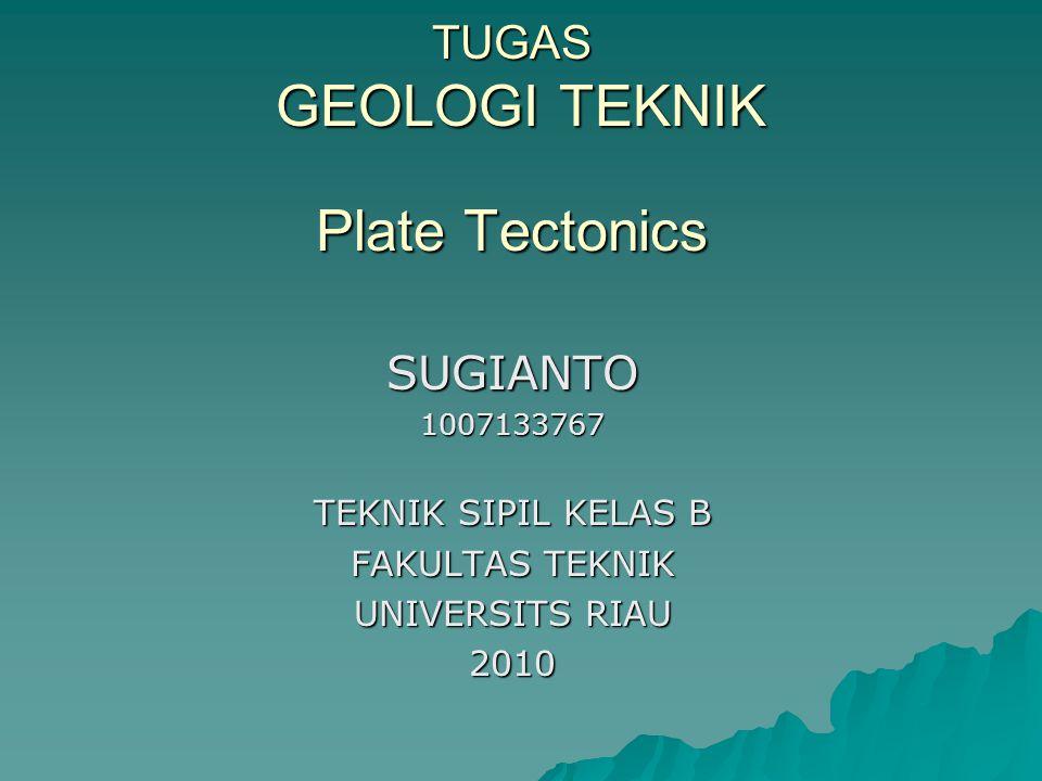 TUGAS GEOLOGI TEKNIK Plate Tectonics SUGIANTO1007133767 TEKNIK SIPIL KELAS B FAKULTAS TEKNIK UNIVERSITS RIAU 2010