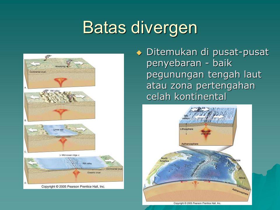 Batas divergen  Ditemukan di pusat-pusat penyebaran - baik pegunungan tengah laut atau zona pertengahan celah kontinental