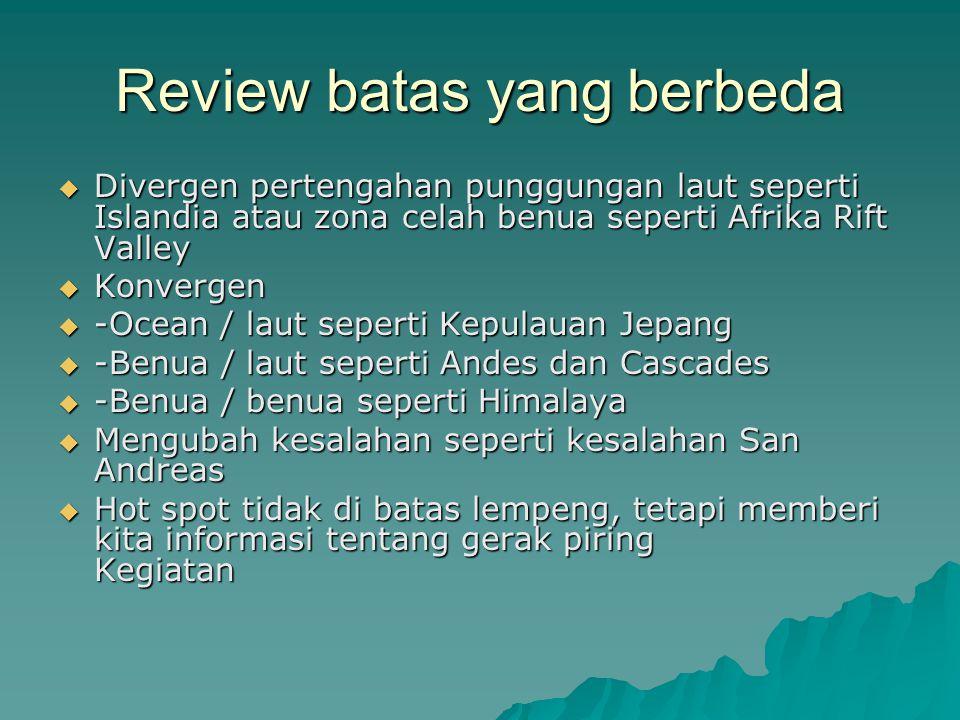 Review batas yang berbeda  Divergen pertengahan punggungan laut seperti Islandia atau zona celah benua seperti Afrika Rift Valley  Konvergen  -Ocea