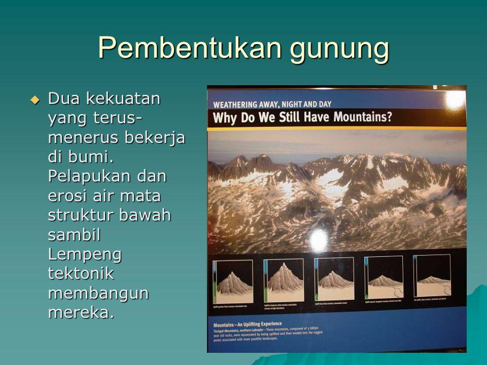 Pembentukan gunung  Dua kekuatan yang terus- menerus bekerja di bumi. Pelapukan dan erosi air mata struktur bawah sambil Lempeng tektonik membangun m
