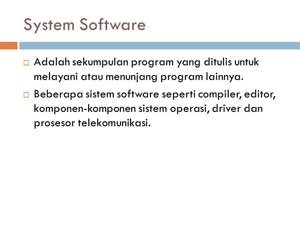 System Software  Adalah sekumpulan program yang ditulis untuk melayani atau menunjang program lainnya.  Beberapa sistem software seperti compiler, e