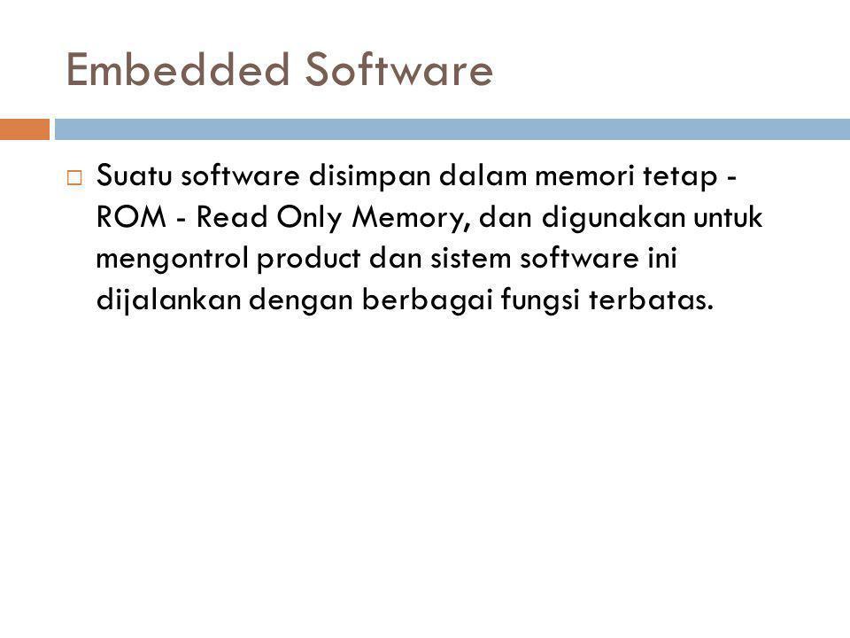Embedded Software  Suatu software disimpan dalam memori tetap - ROM - Read Only Memory, dan digunakan untuk mengontrol product dan sistem software ini dijalankan dengan berbagai fungsi terbatas.