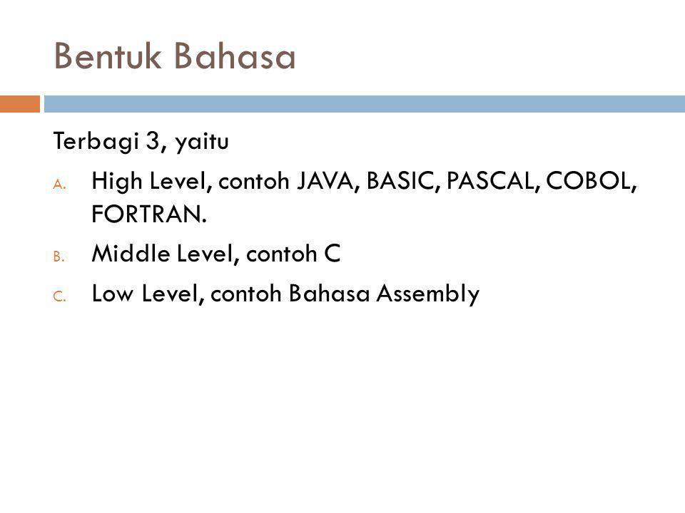 Bentuk Bahasa Terbagi 3, yaitu A. High Level, contoh JAVA, BASIC, PASCAL, COBOL, FORTRAN. B. Middle Level, contoh C C. Low Level, contoh Bahasa Assemb