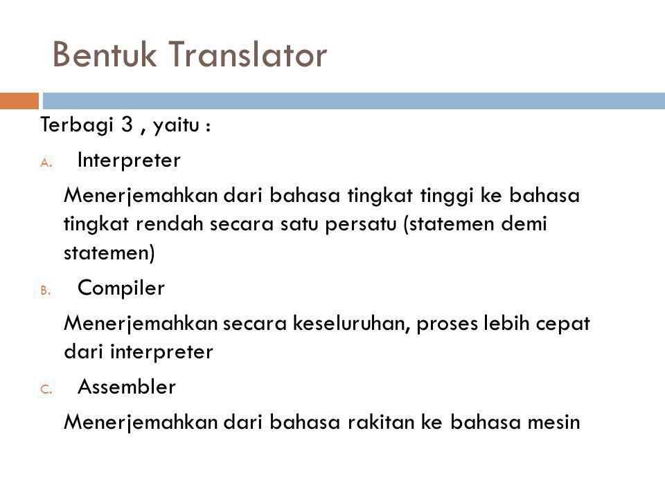 Bentuk Translator Terbagi 3, yaitu : A. Interpreter Menerjemahkan dari bahasa tingkat tinggi ke bahasa tingkat rendah secara satu persatu (statemen de