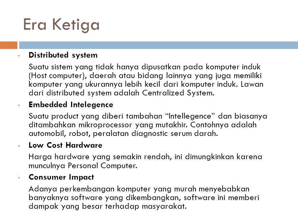 Era Ketiga • Distributed system Suatu sistem yang tidak hanya dipusatkan pada komputer induk (Host computer), daerah atau bidang lainnya yang juga memiliki komputer yang ukurannya lebih kecil dari komputer induk.