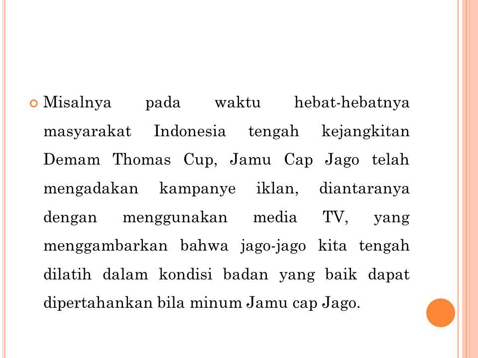 Misalnya pada waktu hebat-hebatnya masyarakat Indonesia tengah kejangkitan Demam Thomas Cup, Jamu Cap Jago telah mengadakan kampanye iklan, diantaranya dengan menggunakan media TV, yang menggambarkan bahwa jago-jago kita tengah dilatih dalam kondisi badan yang baik dapat dipertahankan bila minum Jamu cap Jago.