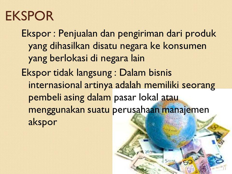 EKSPOR Ekspor : Penjualan dan pengiriman dari produk yang dihasilkan disatu negara ke konsumen yang berlokasi di negara lain Ekspor tidak langsung : D