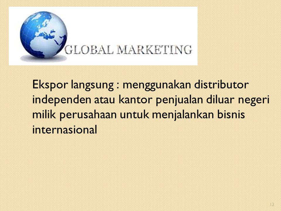 Ekspor langsung : menggunakan distributor independen atau kantor penjualan diluar negeri milik perusahaan untuk menjalankan bisnis internasional 12