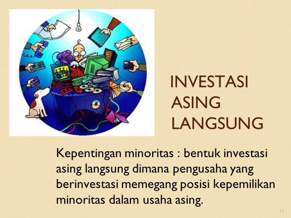 Kepentingan minoritas : bentuk investasi asing langsung dimana pengusaha yang berinvestasi memegang posisi kepemilikan minoritas dalam usaha asing. 17