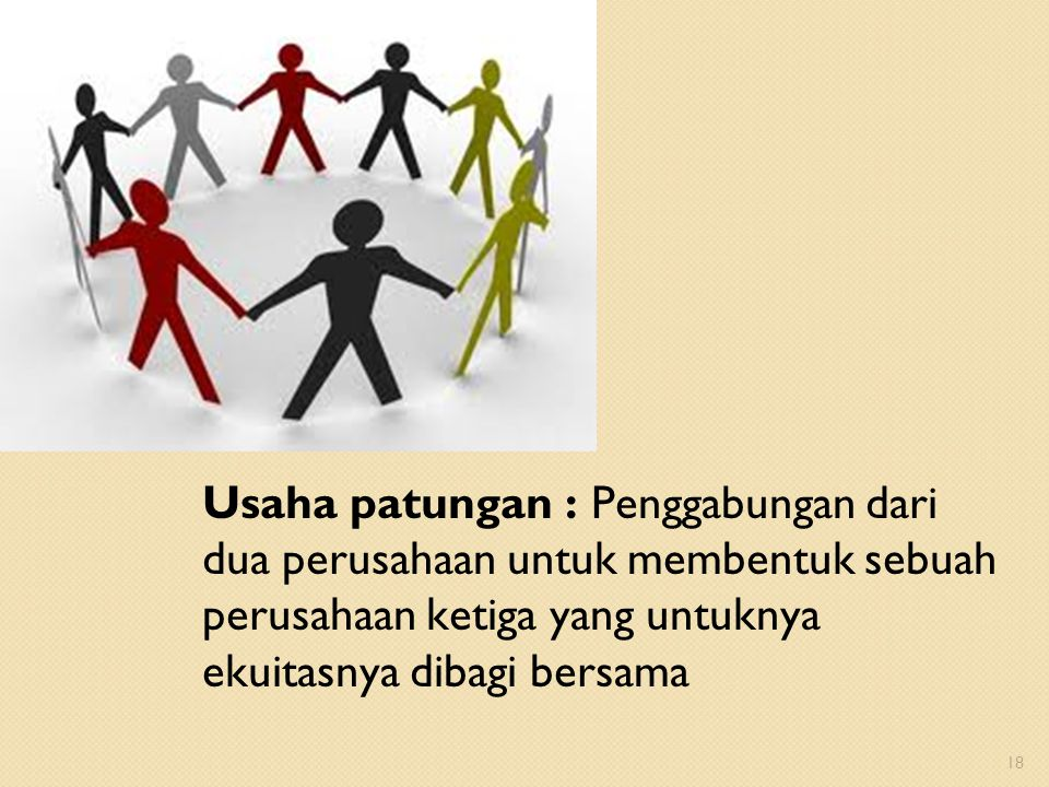 Usaha patungan : Penggabungan dari dua perusahaan untuk membentuk sebuah perusahaan ketiga yang untuknya ekuitasnya dibagi bersama 18