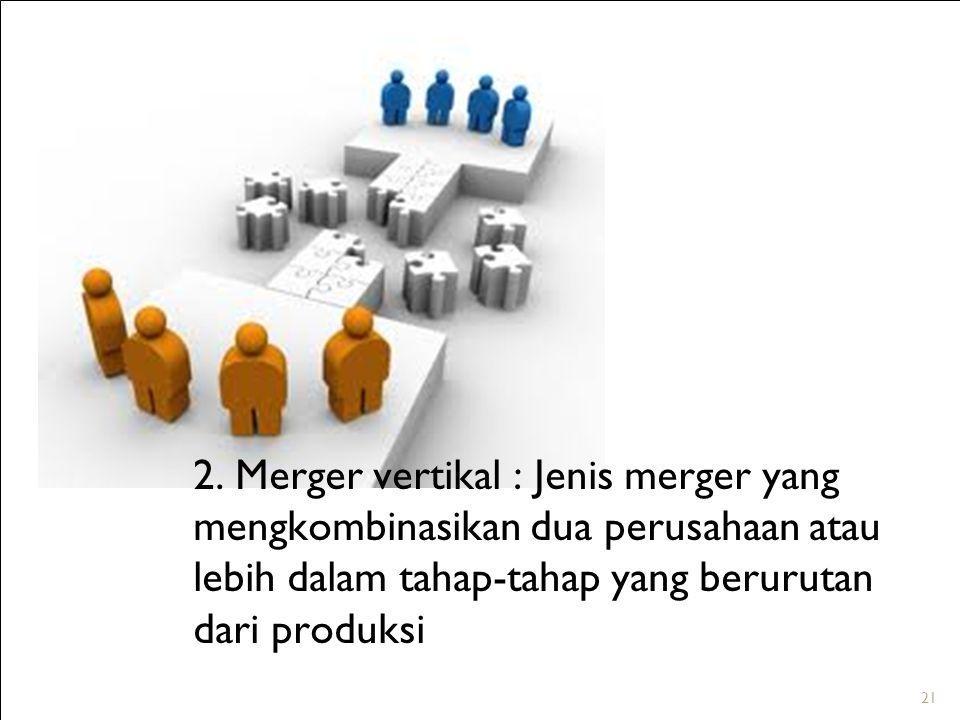 21 2. Merger vertikal : Jenis merger yang mengkombinasikan dua perusahaan atau lebih dalam tahap-tahap yang berurutan dari produksi