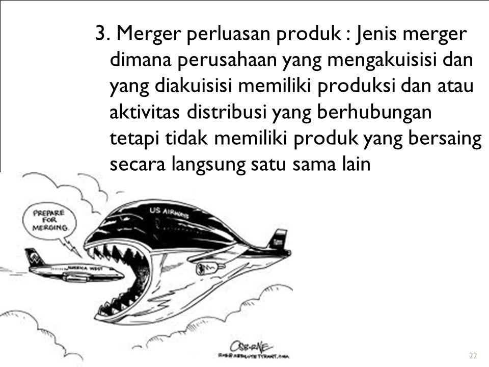 22 3. Merger perluasan produk : Jenis merger dimana perusahaan yang mengakuisisi dan yang diakuisisi memiliki produksi dan atau aktivitas distribusi y