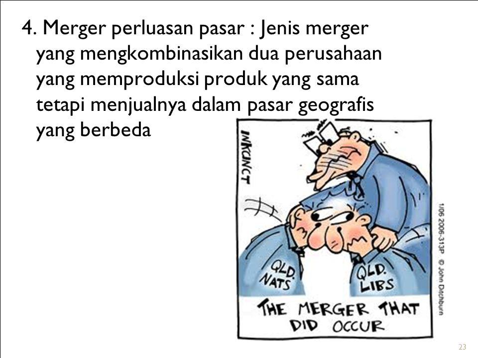 23 4. Merger perluasan pasar : Jenis merger yang mengkombinasikan dua perusahaan yang memproduksi produk yang sama tetapi menjualnya dalam pasar geogr