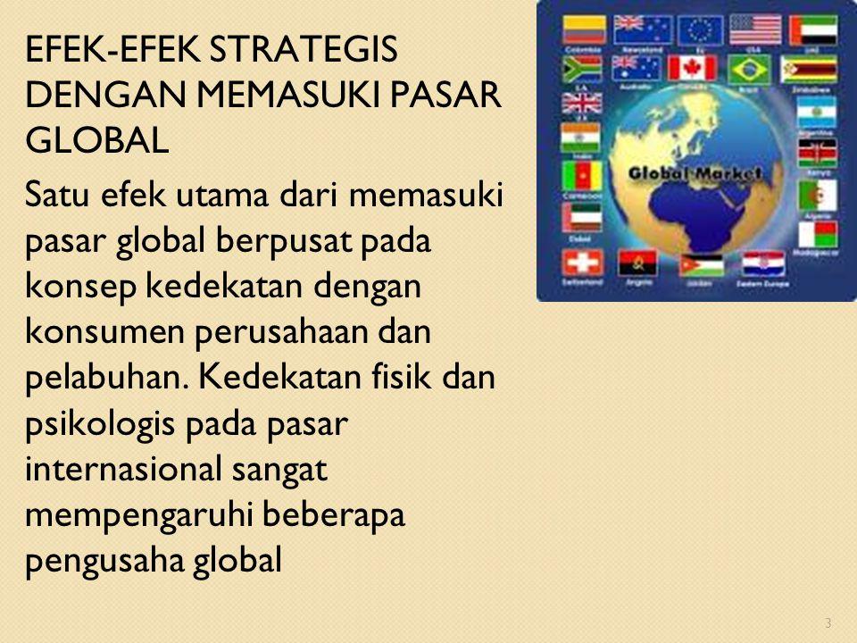 EFEK-EFEK STRATEGIS DENGAN MEMASUKI PASAR GLOBAL Satu efek utama dari memasuki pasar global berpusat pada konsep kedekatan dengan konsumen perusahaan
