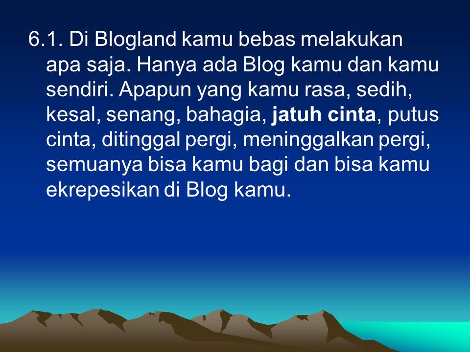 6.1. Di Blogland kamu bebas melakukan apa saja. Hanya ada Blog kamu dan kamu sendiri.