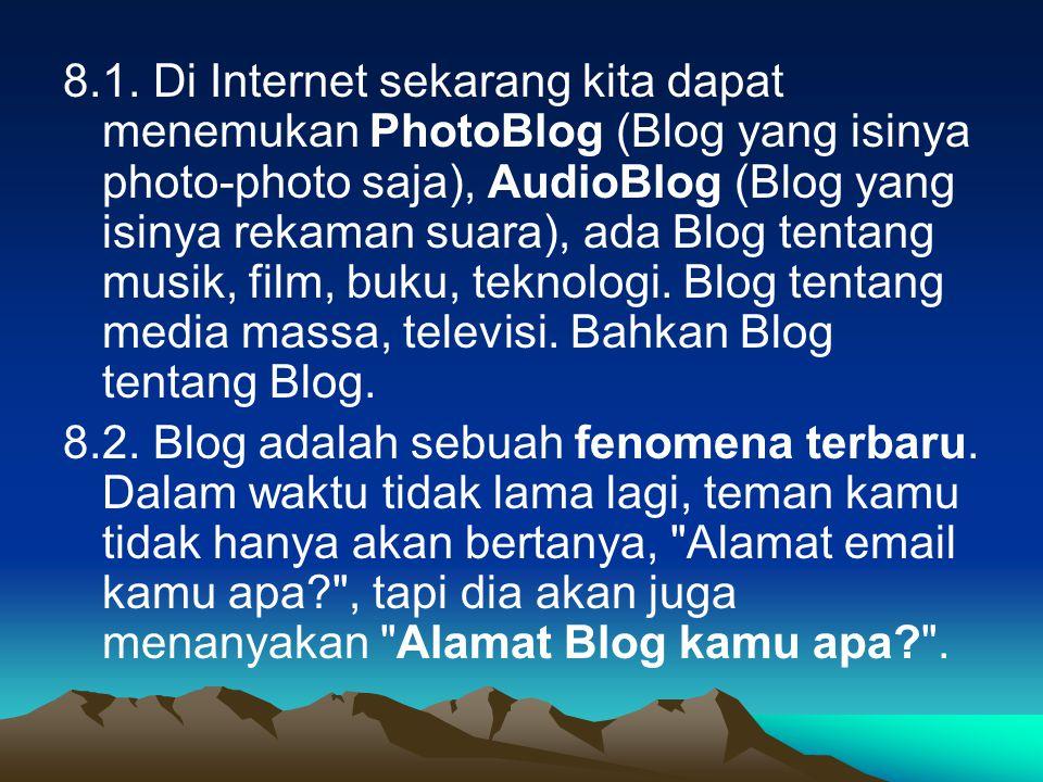 8.1. Di Internet sekarang kita dapat menemukan PhotoBlog (Blog yang isinya photo-photo saja), AudioBlog (Blog yang isinya rekaman suara), ada Blog ten