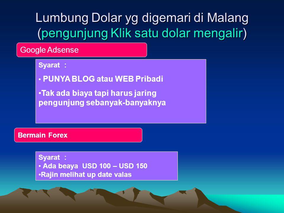 Lumbung Dolar yg digemari di Malang (pengunjung Klik satu dolar mengalir) Google Adsense Syarat : • PUNYA BLOG atau WEB Pribadi •Tak ada biaya tapi harus jaring pengunjung sebanyak-banyaknya Bermain Forex Syarat : • Ada beaya USD 100 – USD 150 •Rajin melihat up date valas