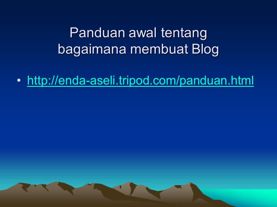 Panduan awal tentang bagaimana membuat Blog •http://enda-aseli.tripod.com/panduan.htmlhttp://enda-aseli.tripod.com/panduan.html