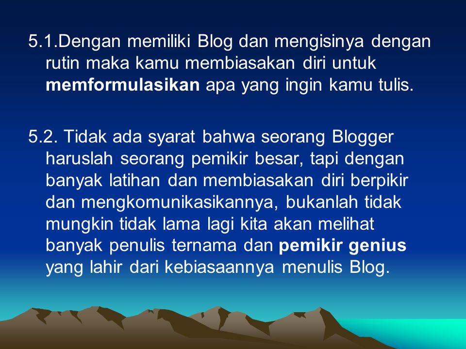 5.1.Dengan memiliki Blog dan mengisinya dengan rutin maka kamu membiasakan diri untuk memformulasikan apa yang ingin kamu tulis.