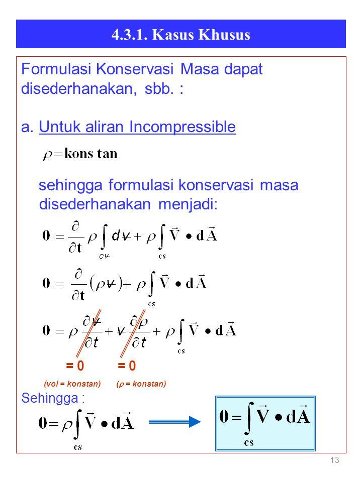 4.3.1. Kasus Khusus 13 Formulasi Konservasi Masa dapat disederhanakan, sbb. : a. Untuk aliran Incompressible sehingga formulasi konservasi masa disede