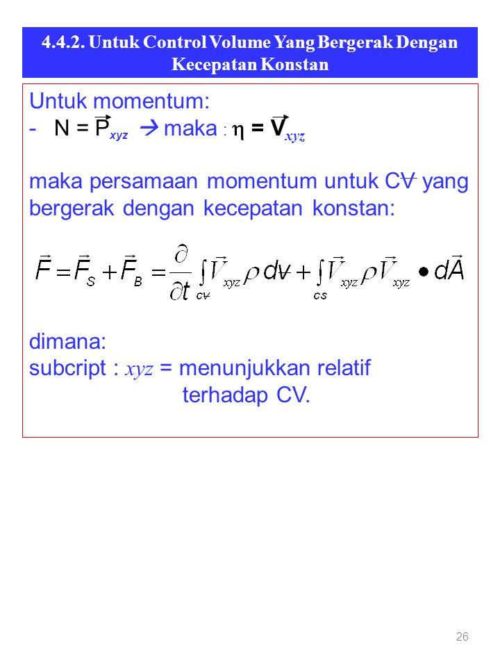 4.4.2. Untuk Control Volume Yang Bergerak Dengan Kecepatan Konstan 26 Untuk momentum: - N = P xyz  maka :  = V xyz maka persamaan momentum untuk CV