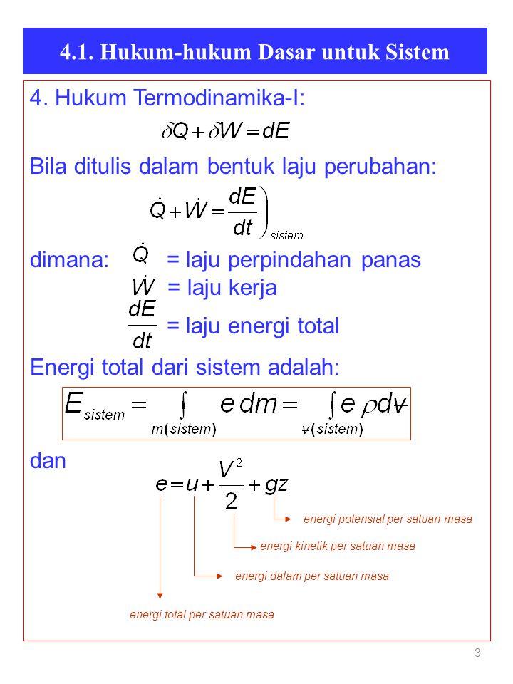4.1. Hukum-hukum Dasar untuk Sistem 3 4. Hukum Termodinamika-I: Bila ditulis dalam bentuk laju perubahan: dimana: = laju perpindahan panas = laju kerj