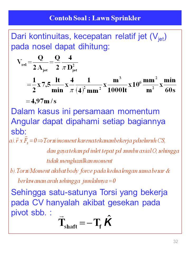 Contoh Soal : Lawn Sprinkler 32 Dari kontinuitas, kecepatan relatif jet (V jet ) pada nosel dapat dihitung: Dalam kasus ini persamaan momentum Angular dapat dipahami setiap bagiannya sbb: Sehingga satu-satunya Torsi yang bekerja pada CV hanyalah akibat gesekan pada pivot sbb.