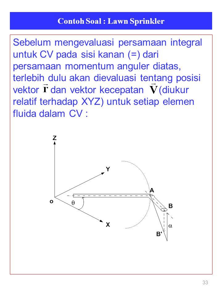 Contoh Soal : Lawn Sprinkler 33 Sebelum mengevaluasi persamaan integral untuk CV pada sisi kanan (=) dari persamaan momentum anguler diatas, terlebih dulu akan dievaluasi tentang posisi vektor dan vektor kecepatan (diukur relatif terhadap XYZ) untuk setiap elemen fluida dalam CV :