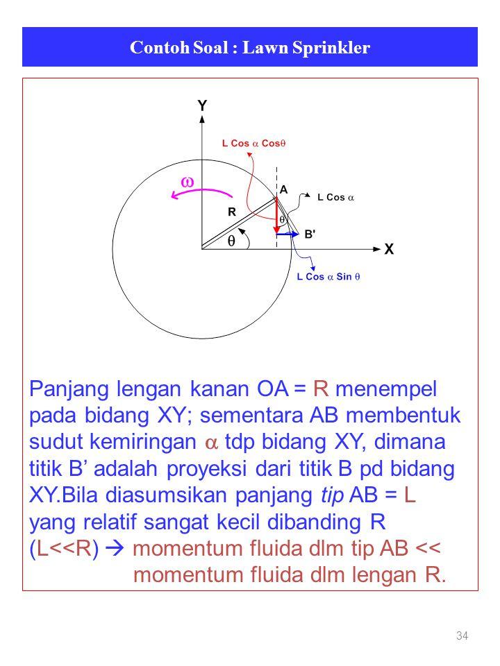 Contoh Soal : Lawn Sprinkler 34 Panjang lengan kanan OA = R menempel pada bidang XY; sementara AB membentuk sudut kemiringan  tdp bidang XY, dimana titik B' adalah proyeksi dari titik B pd bidang XY.Bila diasumsikan panjang tip AB = L yang relatif sangat kecil dibanding R (L<<R)  momentum fluida dlm tip AB << momentum fluida dlm lengan R.