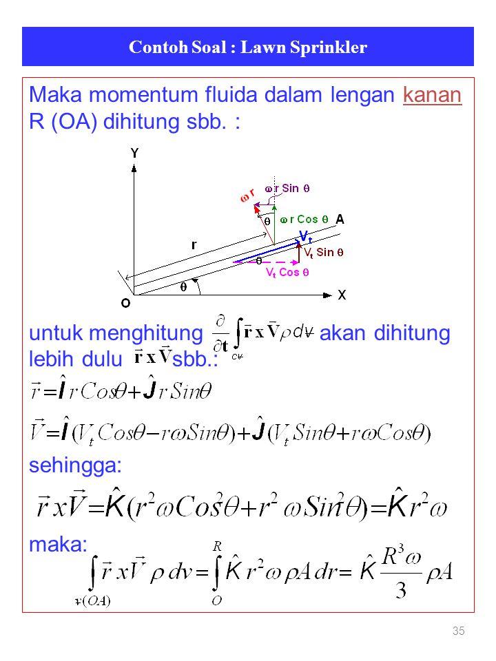 Contoh Soal : Lawn Sprinkler 35 Maka momentum fluida dalam lengan kanan R (OA) dihitung sbb. : untuk menghitung akan dihitung lebih dulu sbb.: sehingg